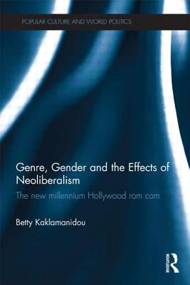 Genre, Gender and the Effects of Neoliberalism: The New Millennium Hollywood Rom Com - Kaklamanidou, Betty