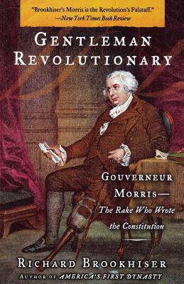 Gentleman Revolutionary: Gouverneur Morris, the Rake Who Wrote the Constitution - Brookhiser, Richard