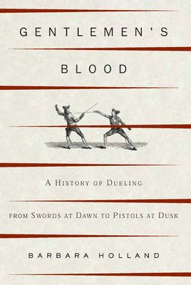 Gentlemen's Blood: A History of Dueling from Swords at Dawn to Pistols at Dusk - Holland, Barbara