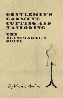 Gentlemen's Garment Cutting and Tailoring - The Dressmaker's Guide - Various
