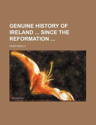 Genuine History of Ireland Since the Reformation - Reilly, Hugh J