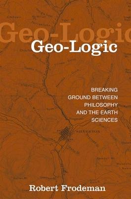 Geo-Logic: Breaking Ground Between Philosophy and the Earth Sciences - Frodeman, Robert