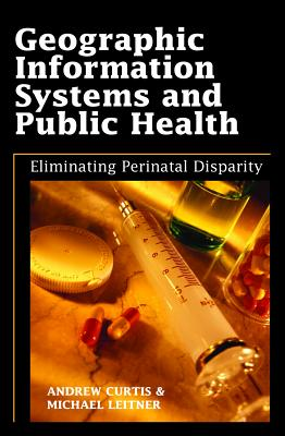 Geographic Information Systems and Public Health: Eliminating Perinatal Disparity - Curtis, Andrew