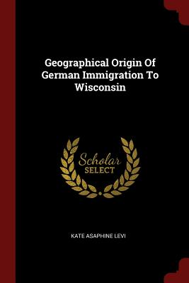 Geographical Origin of German Immigration to Wisconsin - Levi, Kate Asaphine