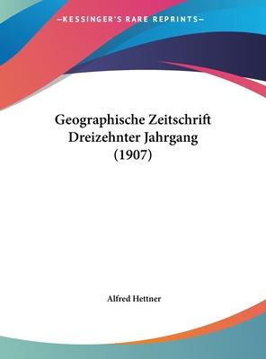 Geographische Zeitschrift Dreizehnter Jahrgang (1907) - Hettner, Alfred (Editor)