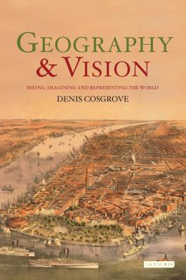 Geography and Vision: Seeing, Imagining and Representing the World - Cosgrove, Denis, Professor