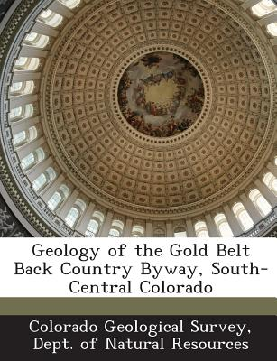 Geology of the Gold Belt Back Country Byway, South-Central Colorado - Colorado Geological Survey, Dept Of Nat (Creator)