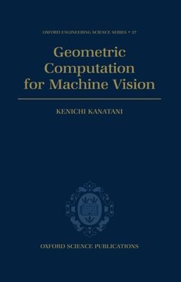 Geometric Computation for Machine Vision - Kanatani, Kenichi