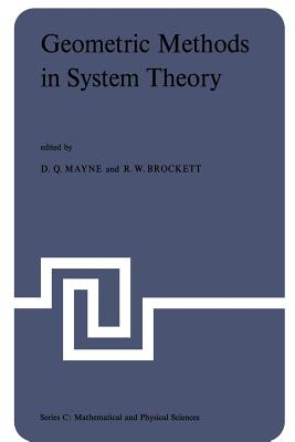 Geometric Methods in System Theory: Proceedings of the NATO Advanced Study Institute Held at London, England, August 27-September 7, 1973 - Mayne, D Q (Editor), and Brockett, R W (Editor)