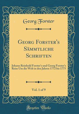 Georg Forster's Sämmtliche Schriften, Vol. 1 of 9: Johann Reinhold Forster's Und Georg Forster's Reise Um Die Welt in Den Jahren 1772 Bis 1775 (Classic Reprint) - Forster, Georg