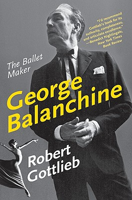 George Balanchine: The Ballet Maker - Gottlieb, Robert, Mr.