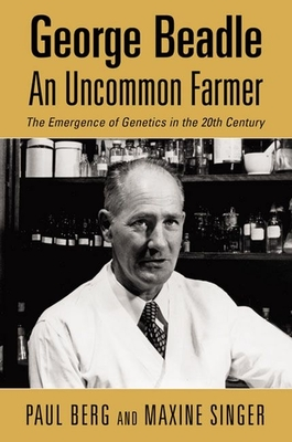 George Beadle, an Uncommon Farmer: The Emergence of Genetics in the 2th Century - Berg, Paul, and Singer, Maxine