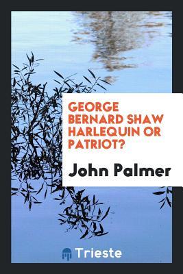 George Bernard Shaw Harlequin or Patriot? - Palmer, John