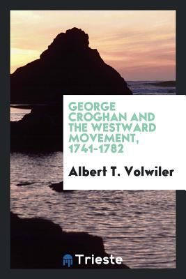 George Croghan and the Westward Movement, 1741-1782 - Volwiler, Albert T