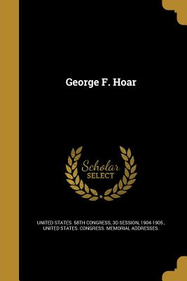 George F. Hoar - United States 58th Congress, 3d Session (Creator), and United States Congress Memorial Addres (Creator)
