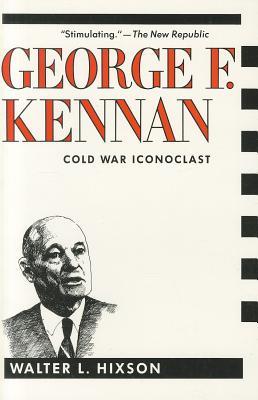 George F. Kennan: Cold War Iconoclast - Hixson, Walter, Professor