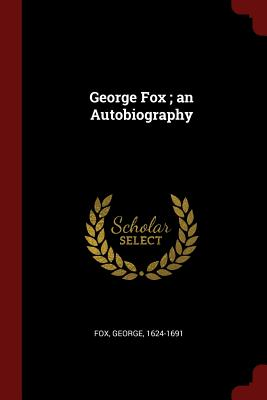 George Fox; An Autobiography - 1624-1691, Fox George