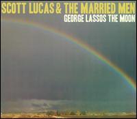 George Lassos the Moon - Scott Lucas & the Married Men