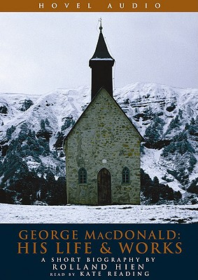 George MacDonald: His Life & Works - Hein, Rolland, and Reading, Kate (Read by)