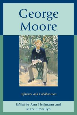 George Moore: Influence and Collaboration - Heilmann, Ann (Editor), and Llewellyn, Mark (Editor)