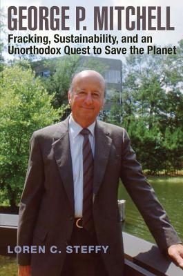 George P. Mitchell, Volume 26: Fracking, Sustainability, and an Unorthodox Quest to Save the Planet - Steffy, Loren C