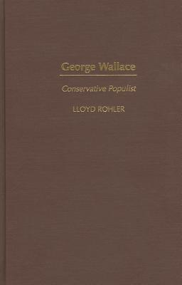 George Wallace: Conservative Populist - Rohler, Lloyd