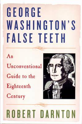 George Washington's False Teeth: An Unconventional Guide to the Eighteenth Century - Darnton, Robert