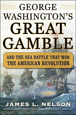 George Washington's Great Gamble: And the Sea Battle That Won the American Revolution - Nelson, James L