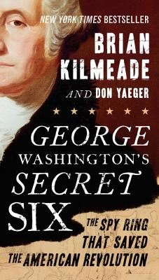 George Washington's Secret Six: The Spy Ring That Saved the American Revolution - Kilmeade, Brian, and Yaeger, Don