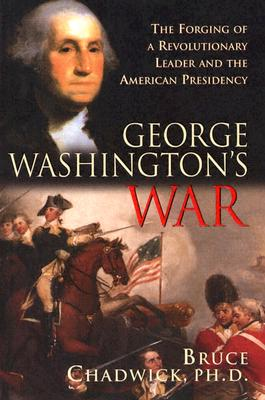 George Washington's War: The Forging of a Revolutionary Leader and the American Presidency - Chadwick, Bruce, Ph.D.