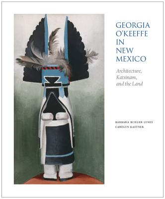 Georgia O'Keeffe in New Mexico: Architecture, Katsinam, and the Land - Lynes, Barbara Buhler (Editor), and Kastner, Carolyn (Editor), and Rushing, W Jackson, III (Contributions by)
