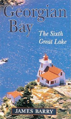 Georgian Bay: The Sixth Great Lake - Barry, James