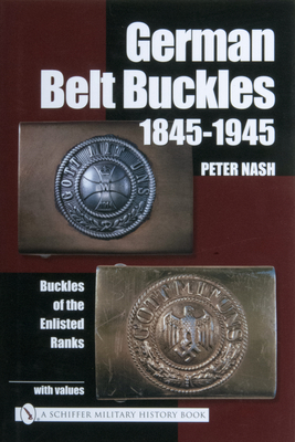 German Belt Buckles 1845-1945: Buckles of the Enlisted Soldiers - Nash, Peter