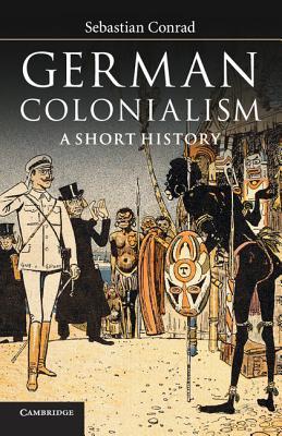 German Colonialism: A Short History - Conrad, Sebastian, and O'Hagan, Sorcha (Translated by)