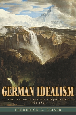 German Idealism: The Struggle Against Subjectivism, 1781-1801 - Beiser, Frederick C