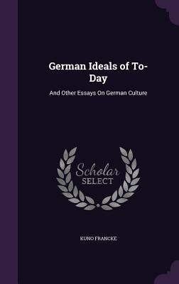 German Ideals of To-Day: And Other Essays on German Culture - Francke, Kuno
