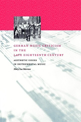 German Music Criticism in the Late Eighteenth Century: Aesthetic Issues in Instrumental Music - Morrow, Mary Sue
