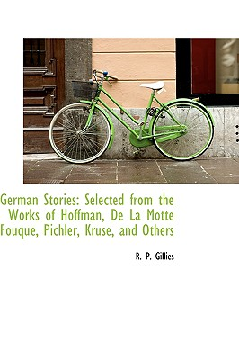 German Stories: Selected from the Works of Hoffman, de La Motte Fouqu, Pichler, Kruse, and Others - Gillies, R P