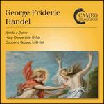 Geroge Frideric Handel: Apollo e Dafne; Harp Concerto in B flat; Concerto Grosso in B flat
