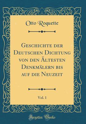 Geschichte Der Deutschen Dichtung Von Den ?ltesten Denkm?lern Bis Auf Die Neuzeit, Vol. 1 (Classic Reprint) - Roquette, Otto