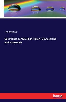 Geschichte Der Musik in Italien, Deutschland Und Frankreich - Anonymus