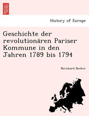 Geschichte Der Revolutiona Ren Pariser Kommune in Den Jahren 1789 Bis 1794 - Becker, Bernhard