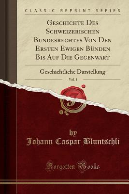 Geschichte Des Schweizerischen Bundesrechtes Von Den Ersten Ewigen Bunden Bis Auf Die Gegenwart, Vol. 1: Geschichtliche Darstellung (Classic Reprint) - Bluntschli, Johann Caspar