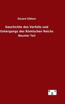 Geschichte Des Verfalls Und Untergangs Des Romischen Reichs - Gibbon, Eduard