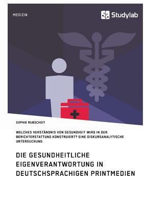 Gesundheitliche Eigenverantwortung in Der Berichterstattung Deutschsprachiger Printmedien. Welches Verstandnis Von Gesundheit Wird Konstruiert? - Rubscheit, Sophie