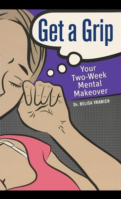 Get a Grip: Your Two-Week Mental Makeover - Vranich, Belisa, PsyD