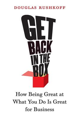 Get Back in the Box: How Being Great at What You Do Is Great for Business - Rushkoff, Douglas