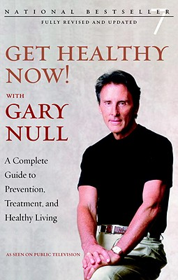 Get Healthy Now! with Gary Null: A Complete Guide to Prevention, Treatment and Healthy Living - Null, Gary, Ph.D., and McDonald, Amy (Editor)