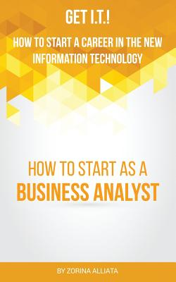 Get I.T.! How to Start a Career in the New Information Technology: How to Start as a Business Analyst - Alliata, Zorina
