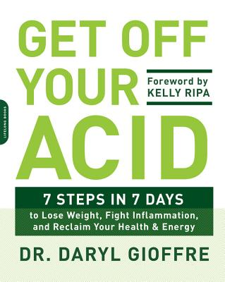 Get Off Your Acid: 7 Steps in 7 Days to Lose Weight, Fight Inflammation, and Reclaim Your Health and Energy - Gioffre, Daryl